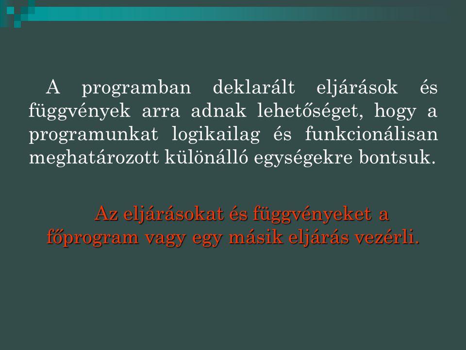 A programban deklarált eljárások és függvények arra adnak lehetőséget, hogy a programunkat logikailag és funkcionálisan meghatározott különálló egységekre bontsuk.
