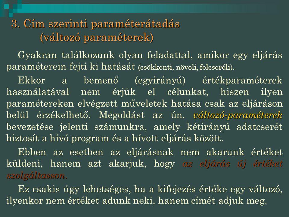 3. Cím szerinti paraméterátadás (változó paraméterek) Gyakran találkozunk olyan feladattal, amikor egy eljárás paraméterein fejti ki hatását (csökkent