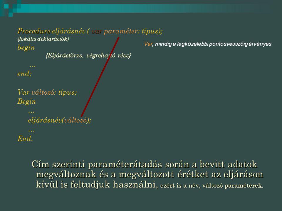 Procedurevar Procedure eljárásnév ( var paraméter: típus); {lokális deklarációk} begin {Eljárástörzs, végrehajtó rész} … end; Var változó: típus; Begin … eljárásnév(változó); … End.