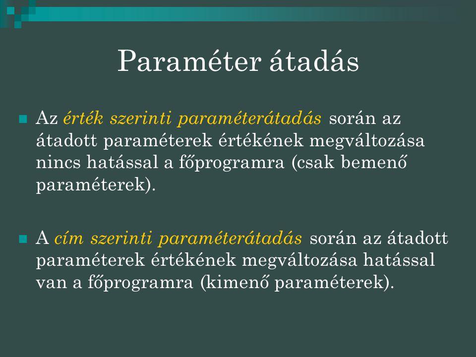 Paraméter átadás  Az érték szerinti paraméterátadás során az átadott paraméterek értékének megváltozása nincs hatással a főprogramra (csak bemenő paraméterek).