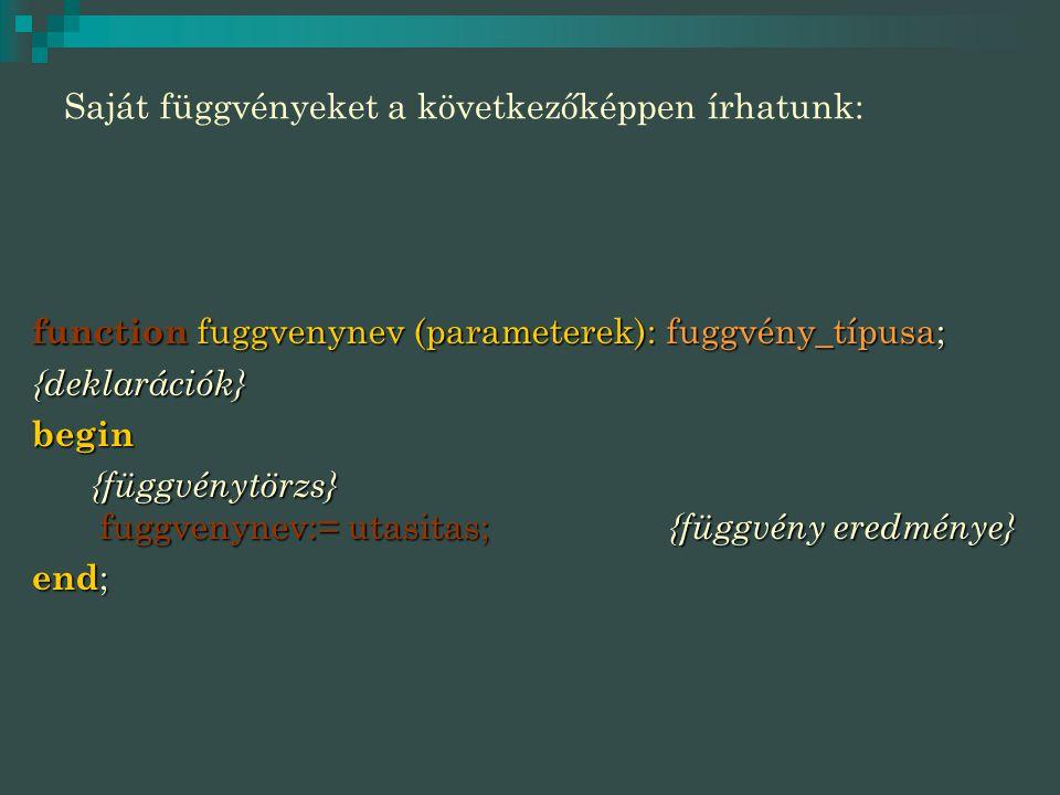 Saját függvényeket a következőképpen írhatunk: function fuggvenynev (parameterek): fuggvény_típusa; {deklarációk}begin {függvénytörzs} fuggvenynev:= utasitas; {függvény eredménye} {függvénytörzs} fuggvenynev:= utasitas; {függvény eredménye} end ;