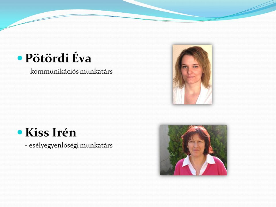  Pötördi Éva – kommunikációs munkatárs  Kiss Irén - esélyegyenlőségi munkatárs