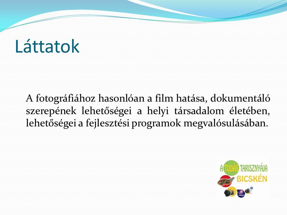 Láttatok A fotográfiához hasonlóan a film hatása, dokumentáló szerepének lehetőségei a helyi társadalom életében, lehetőségei a fejlesztési programok