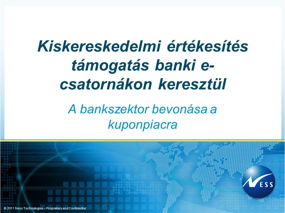 © 2011 Ness Technologies – Proprietary and Confidential A bankszektor bevonása a kuponpiacra Kiskereskedelmi értékesítés támogatás banki e- csatornáko