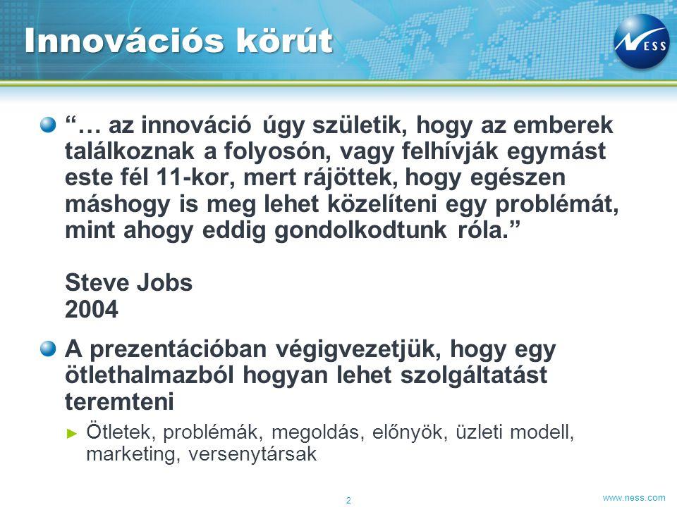 """www.ness.com """"… az innováció úgy születik, hogy az emberek találkoznak a folyosón, vagy felhívják egymást este fél 11-kor, mert rájöttek, hogy egészen"""