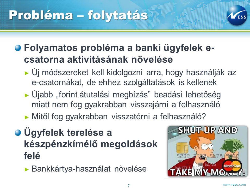 www.ness.com Folyamatos probléma a banki ügyfelek e- csatorna aktivitásának növelése ► Új módszereket kell kidolgozni arra, hogy használják az e-csato