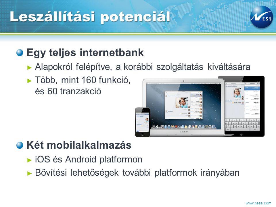 www.ness.com Egy teljes internetbank ► Alapokról felépítve, a korábbi szolgáltatás kiváltására ► Több, mint 160 funkció, és 60 tranzakció Két mobilalkalmazás ► iOS és Android platformon ► Bővítési lehetőségek további platformok irányában Leszállítási potenciál 15