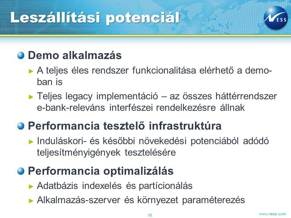 www.ness.com Demo alkalmazás ► A teljes éles rendszer funkcionalitása elérhető a demo- ban is ► Teljes legacy implementáció – az összes háttérrendszer e-bank-releváns interfészei rendelkezésre állnak Performancia tesztelő infrastruktúra ► Induláskori- és későbbi növekedési potenciából adódó teljesítményigények tesztelésére Performancia optimalizálás ► Adatbázis indexelés és partícionálás ► Alkalmazás-szerver és környezet paraméterezés Leszállítási potenciál 18