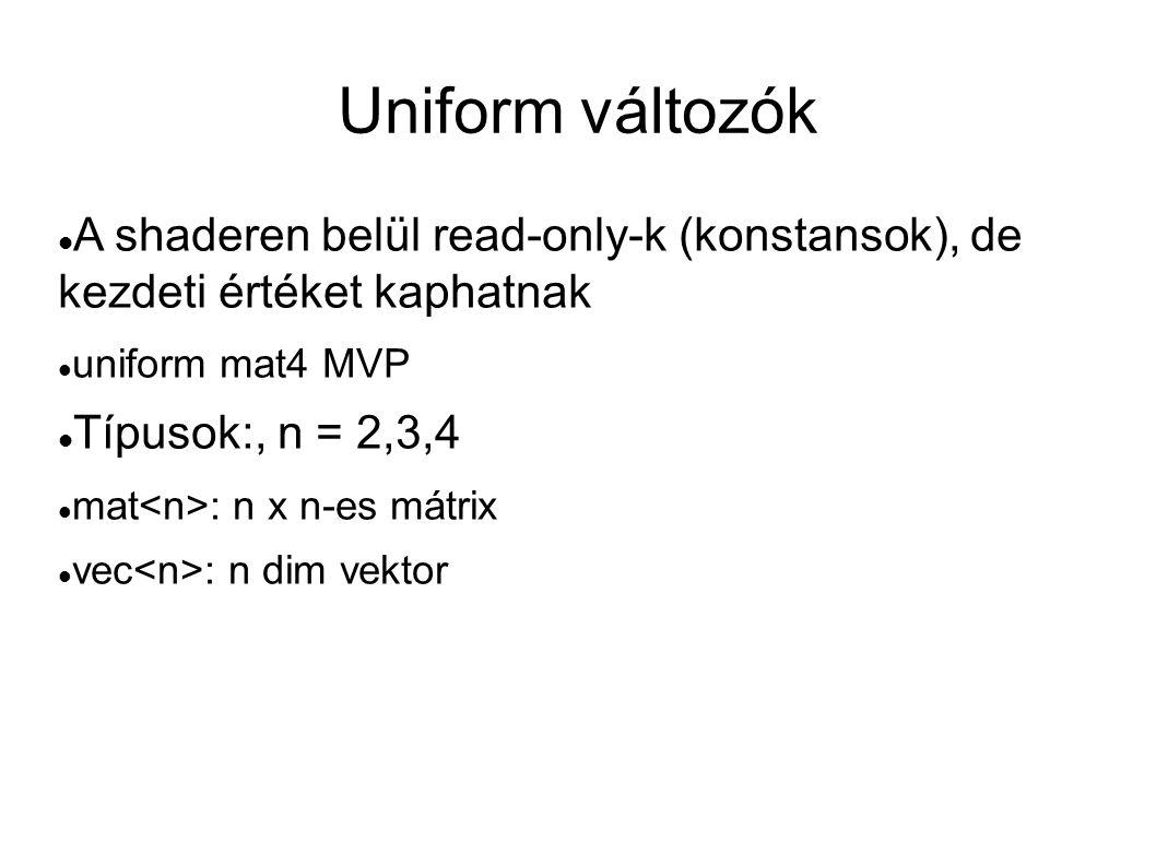 Uniform változók  A shaderen belül read-only-k (konstansok), de kezdeti értéket kaphatnak  uniform mat4 MVP  Típusok:, n = 2,3,4  mat : n x n-es m