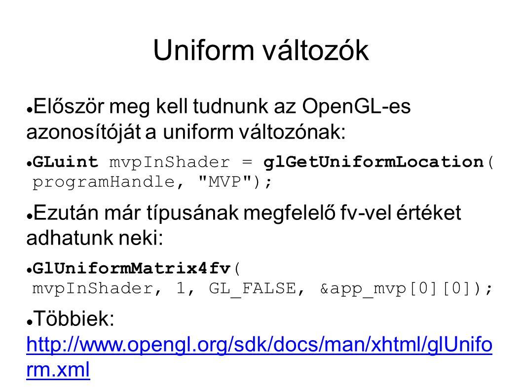 Uniform változók  Először meg kell tudnunk az OpenGL-es azonosítóját a uniform változónak:  GLuint mvpInShader = glGetUniformLocation( programHandle