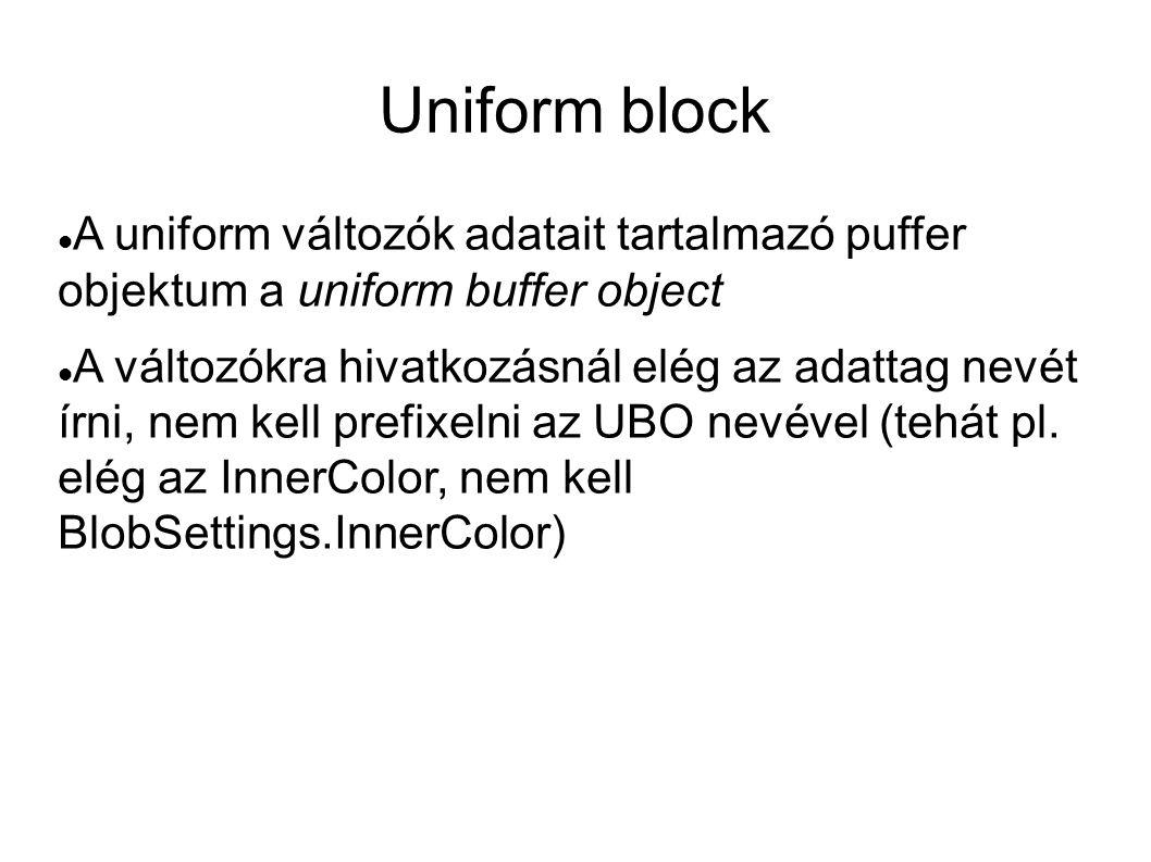 Uniform block  A uniform változók adatait tartalmazó puffer objektum a uniform buffer object  A változókra hivatkozásnál elég az adattag nevét írni,
