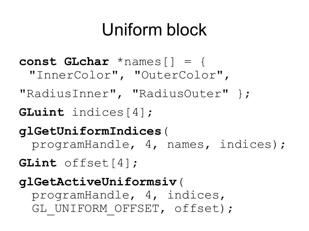 Uniform block const GLchar *names[] = { InnerColor , OuterColor , RadiusInner , RadiusOuter }; GLuint indices[4]; glGetUniformIndices( programHandle, 4, names, indices); GLint offset[4]; glGetActiveUniformsiv( programHandle, 4, indices, GL_UNIFORM_OFFSET, offset);