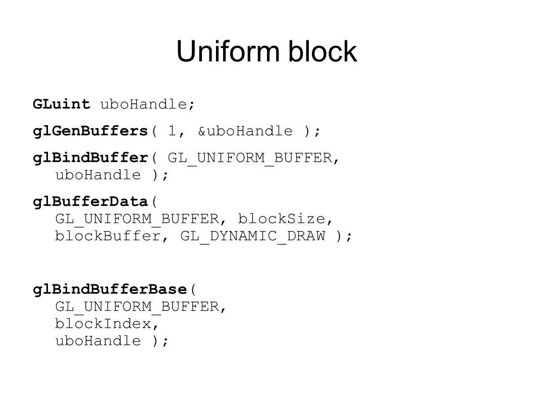 Uniform block GLuint uboHandle; glGenBuffers( 1, &uboHandle ); glBindBuffer( GL_UNIFORM_BUFFER, uboHandle ); glBufferData( GL_UNIFORM_BUFFER, blockSiz