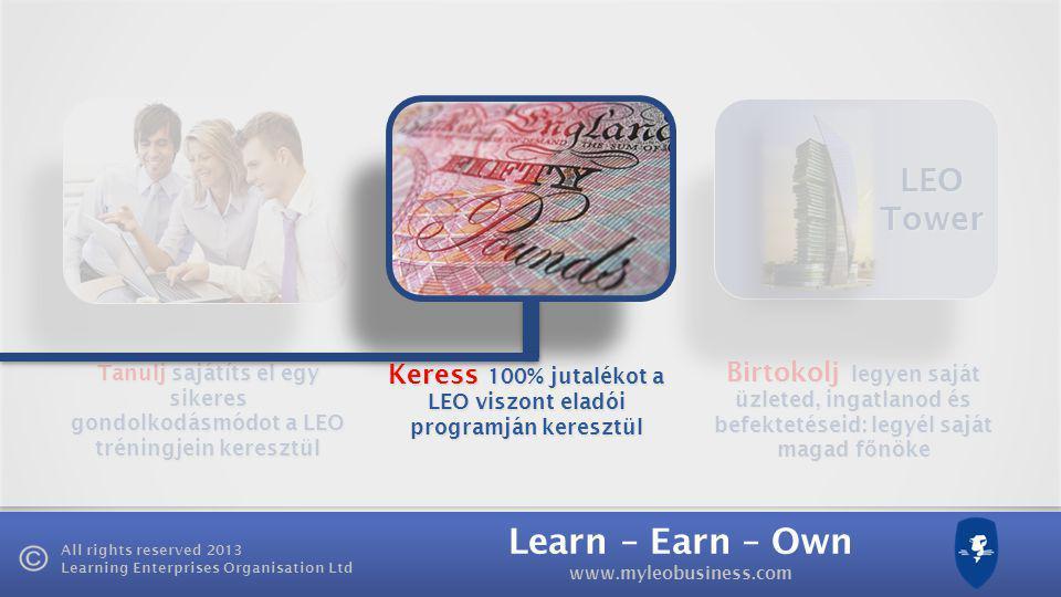 Learn – Earn – Own www.myleobusiness.com All rights reserved 2013 Learning Enterprises Organisation Ltd LEO Tower Tanulj sajátíts el egy sikeres gondolkodásmódot a LEO tréningjein keresztül Birtokolj legyen saját üzleted, ingatlanod és befektetéseid: legyél saját magad f ő nöke Keress 100% jutalékot a LEO viszont eladói programján keresztül