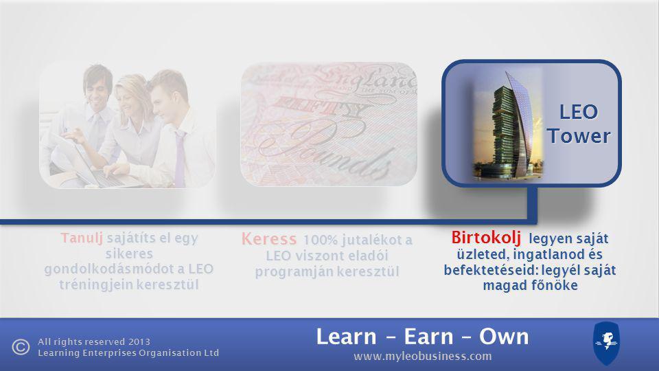 Learn – Earn – Own www.myleobusiness.com All rights reserved 2013 Learning Enterprises Organisation Ltd Tanulj sajátíts el egy sikeres gondolkodásmódot a LEO tréningjein keresztül Keress 100% jutalékot a LEO viszont eladói programján keresztül LEO Tower Birtokolj legyen saját üzleted, ingatlanod és befektetéseid: legyél saját magad f ő nöke