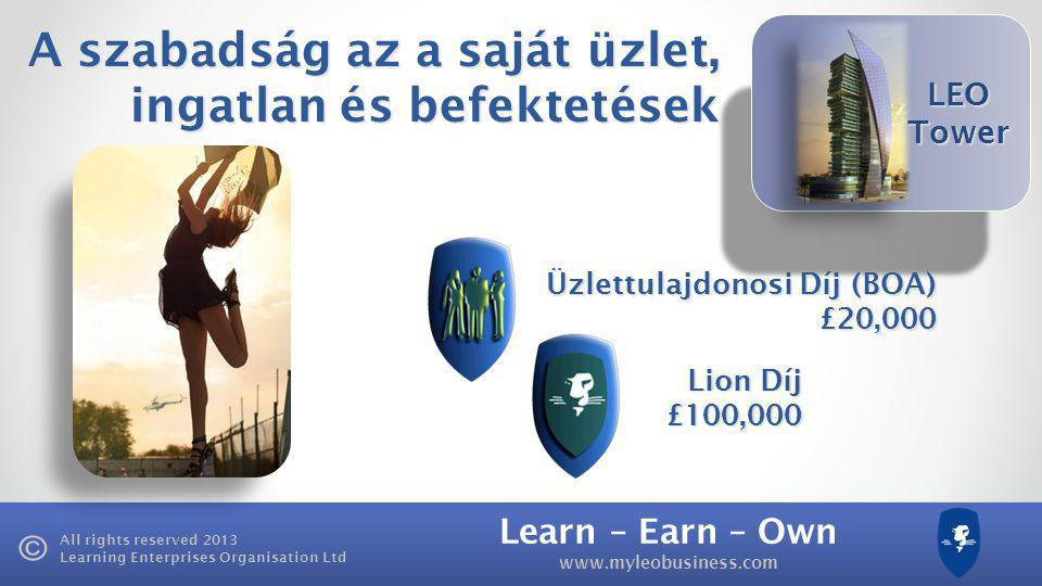 Learn – Earn – Own   All rights reserved 2013 Learning Enterprises Organisation Ltd LEO Tower Üzlettulajdonosi Díj (BOA) £20,000 A szabadság az a saját üzlet, ingatlan és befektetések Lion Díj £100,000