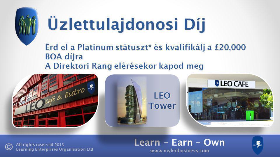 Learn – Earn – Own www.myleobusiness.com All rights reserved 2013 Learning Enterprises Organisation Ltd LEO Tower Üzlettulajdonosi Díj Érd el a Platinum státuszt* és kvalifikálj a £20,000 BOA díjra A Direktori Rang elérésekor kapod meg
