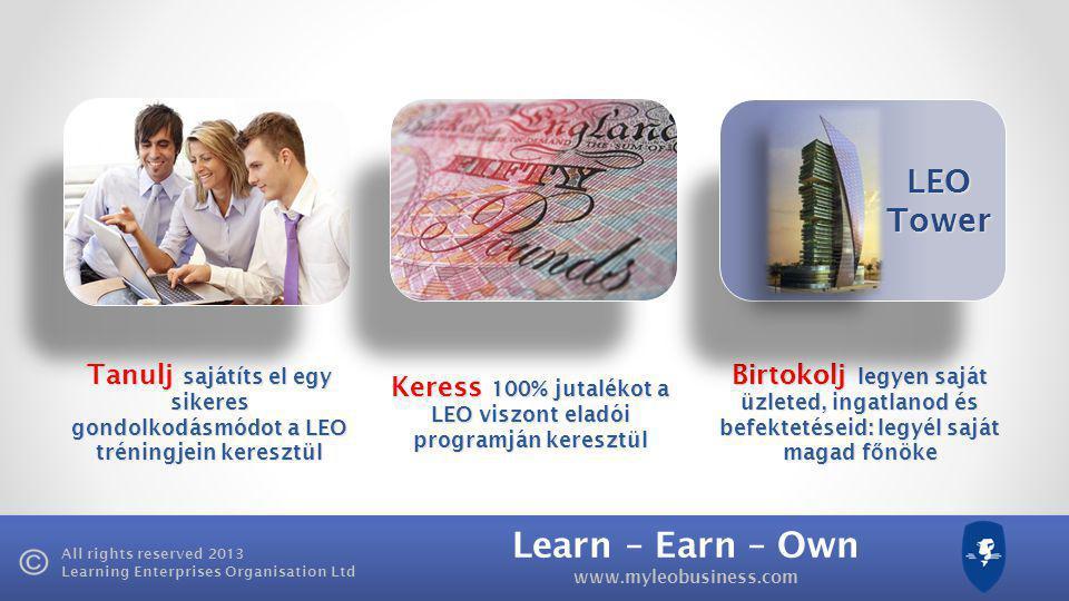 Learn – Earn – Own www.myleobusiness.com All rights reserved 2013 Learning Enterprises Organisation Ltd Tanulj sajátíts el egy sikeres gondolkodásmódot a LEO tréningjein keresztül Keress 100% jutalékot a LEO viszont eladói programján keresztül Birtokolj legyen saját üzleted, ingatlanod és befektetéseid: legyél saját magad f ő nöke LEO Tower