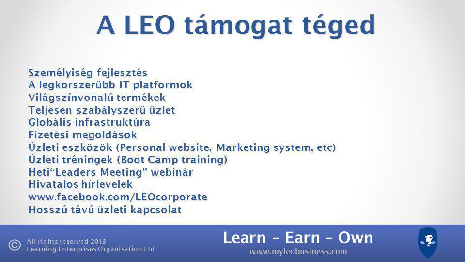 Learn – Earn – Own www.myleobusiness.com All rights reserved 2013 Learning Enterprises Organisation Ltd A LEO támogat téged Személyiség fejlesztés A legkorszer ű bb IT platformok Világszínvonalú termékek Teljesen szabályszer ű üzlet Globális infrastruktúra Fizetési megoldások Üzleti eszközök (Personal website, Marketing system, etc) Üzleti tréningek (Boot Camp training) Heti Leaders Meeting webinár Hivatalos hírlevelek www.facebook.com/LEOcorporate Hosszú távú üzleti kapcsolat