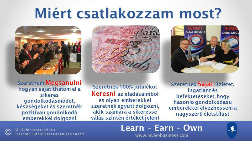 Learn – Earn – Own   All rights reserved 2013 Learning Enterprises Organisation Ltd Miért csatlakozzam most.
