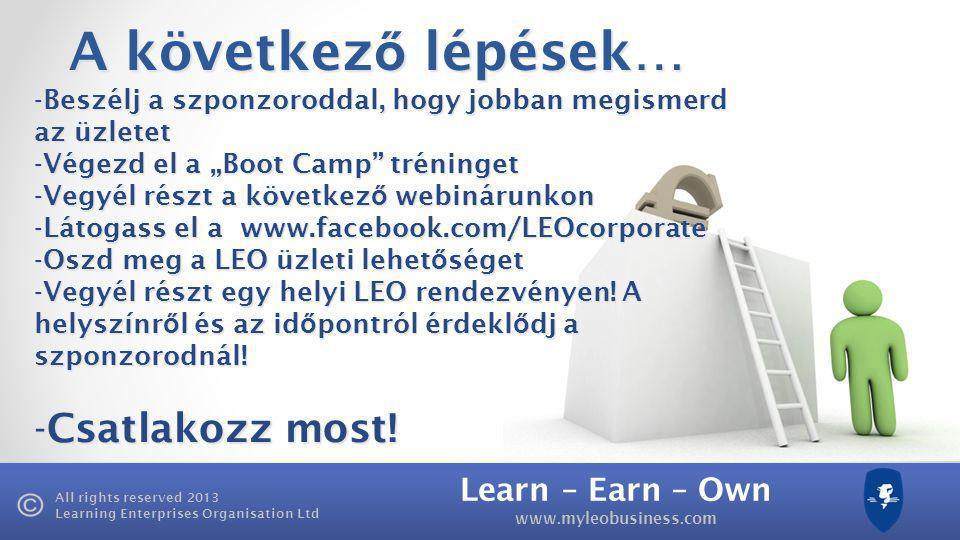 """Learn – Earn – Own www.myleobusiness.com All rights reserved 2013 Learning Enterprises Organisation Ltd A következ ő lépések… -Beszélj a szponzoroddal, hogy jobban megismerd az üzletet -Végezd el a """"Boot Camp tréninget -Vegyél részt a következ ő webinárunkon -Látogass el a www.facebook.com/LEOcorporate -Oszd meg a LEO üzleti lehet ő séget -Vegyél részt egy helyi LEO rendezvényen."""