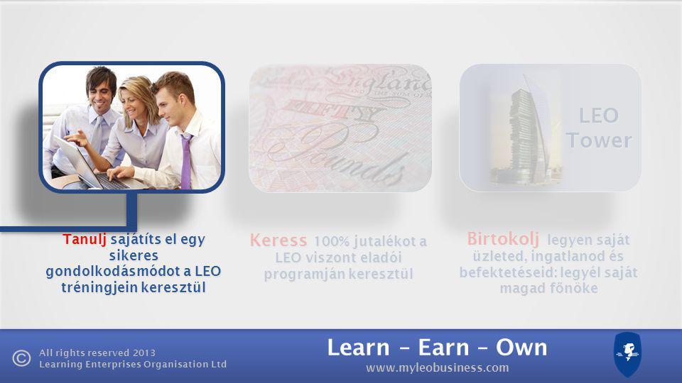Learn – Earn – Own www.myleobusiness.com All rights reserved 2013 Learning Enterprises Organisation Ltd LEO Tower Keress 100% jutalékot a LEO viszont eladói programján keresztül Birtokolj legyen saját üzleted, ingatlanod és befektetéseid: legyél saját magad f ő nöke Tanulj sajátíts el egy sikeres gondolkodásmódot a LEO tréningjein keresztül