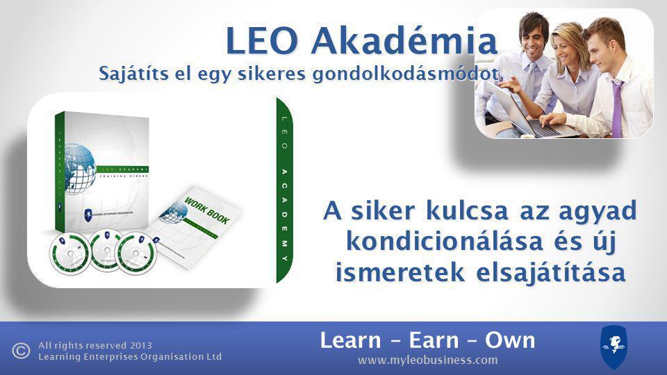 Learn – Earn – Own www.myleobusiness.com All rights reserved 2013 Learning Enterprises Organisation Ltd LEO Akadémia Sajátíts el egy sikeres gondolkodásmódot A siker kulcsa az agyad kondicionálása és új ismeretek elsajátítása