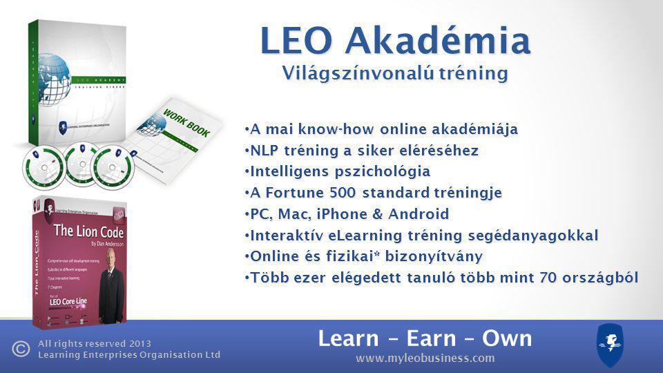 Learn – Earn – Own www.myleobusiness.com All rights reserved 2013 Learning Enterprises Organisation Ltd LEO Akadémia Világszínvonalú tréning • A mai know-how online akadémiája • NLP tréning a siker eléréséhez • Intelligens pszichológia • A Fortune 500 standard tréningje • PC, Mac, iPhone & Android • Interaktív eLearning tréning segédanyagokkal • Online és fizikai* bizonyítvány • Több ezer elégedett tanuló több mint 70 országból