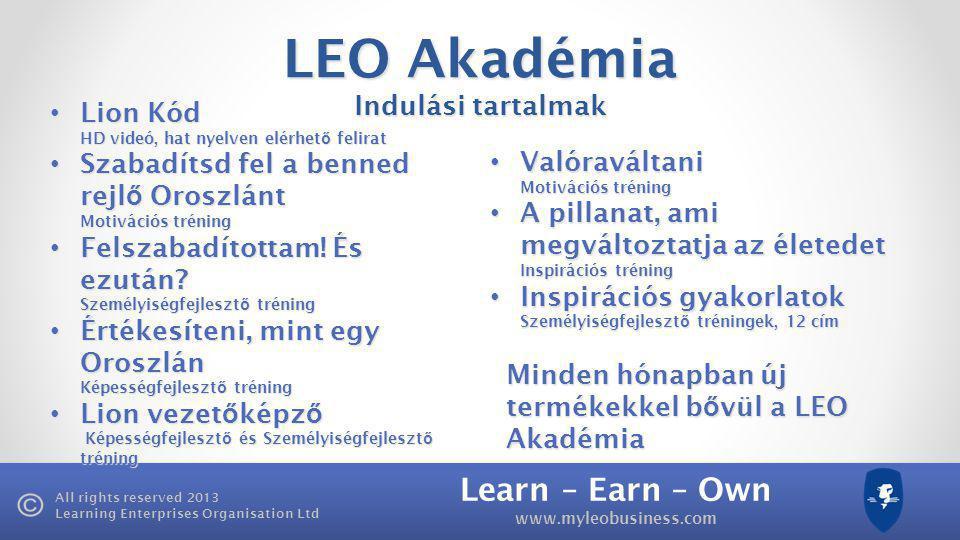 Learn – Earn – Own www.myleobusiness.com All rights reserved 2013 Learning Enterprises Organisation Ltd LEO Akadémia Indulási tartalmak • Lion Kód • Lion Kód HD videó, hat nyelven elérhet ő felirat • Szabadítsd fel a benned rejl ő Oroszlánt Motivációs tréning • Felszabadítottam.