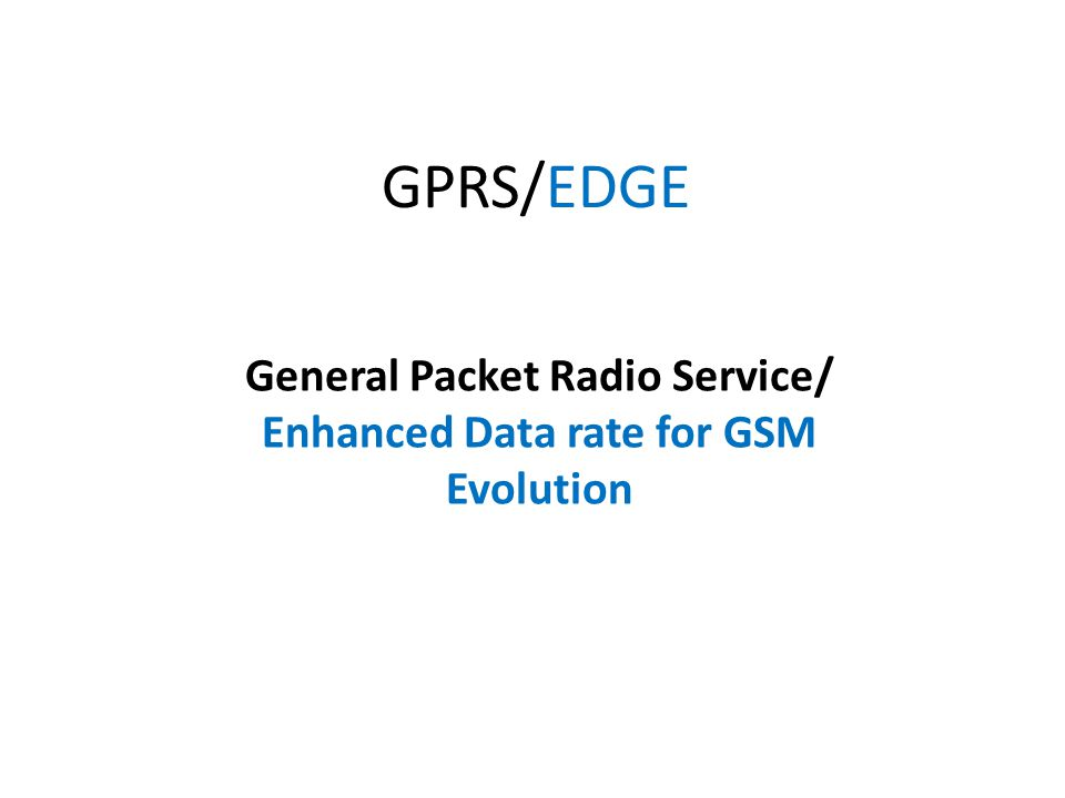 GPRS/EDGE General Packet Radio Service/ Enhanced Data rate for GSM Evolution