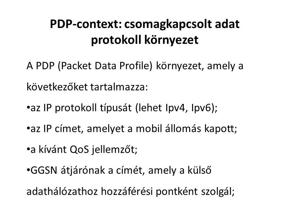 PDP-context: csomagkapcsolt adat protokoll környezet A PDP (Packet Data Profile) környezet, amely a következőket tartalmazza: • az IP protokoll típusát (lehet Ipv4, Ipv6); • az IP címet, amelyet a mobil állomás kapott; • a kívánt QoS jellemzőt; • GGSN átjárónak a címét, amely a külső adathálózathoz hozzáférési pontként szolgál;