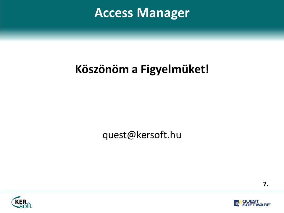 Access Manager Köszönöm a Figyelmüket! quest@kersoft.hu 7.