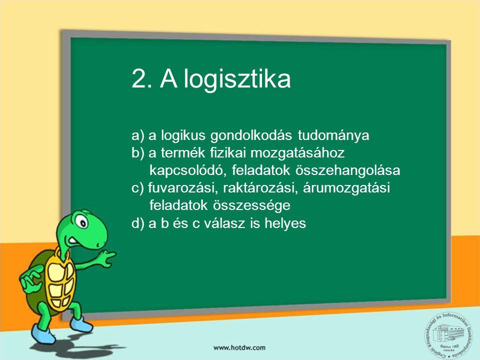 2. A logisztika a) a logikus gondolkodás tudománya b) a termék fizikai mozgatásához kapcsolódó, feladatok összehangolása c) fuvarozási, raktározási, á