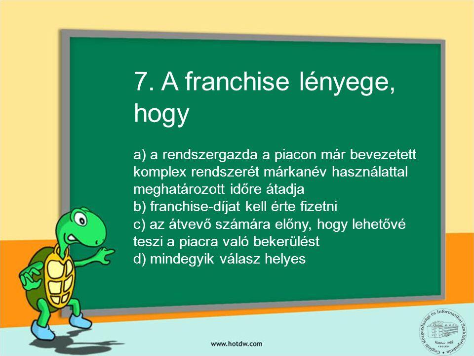 7. A franchise lényege, hogy a) a rendszergazda a piacon már bevezetett komplex rendszerét márkanév használattal meghatározott időre átadja b) franchi
