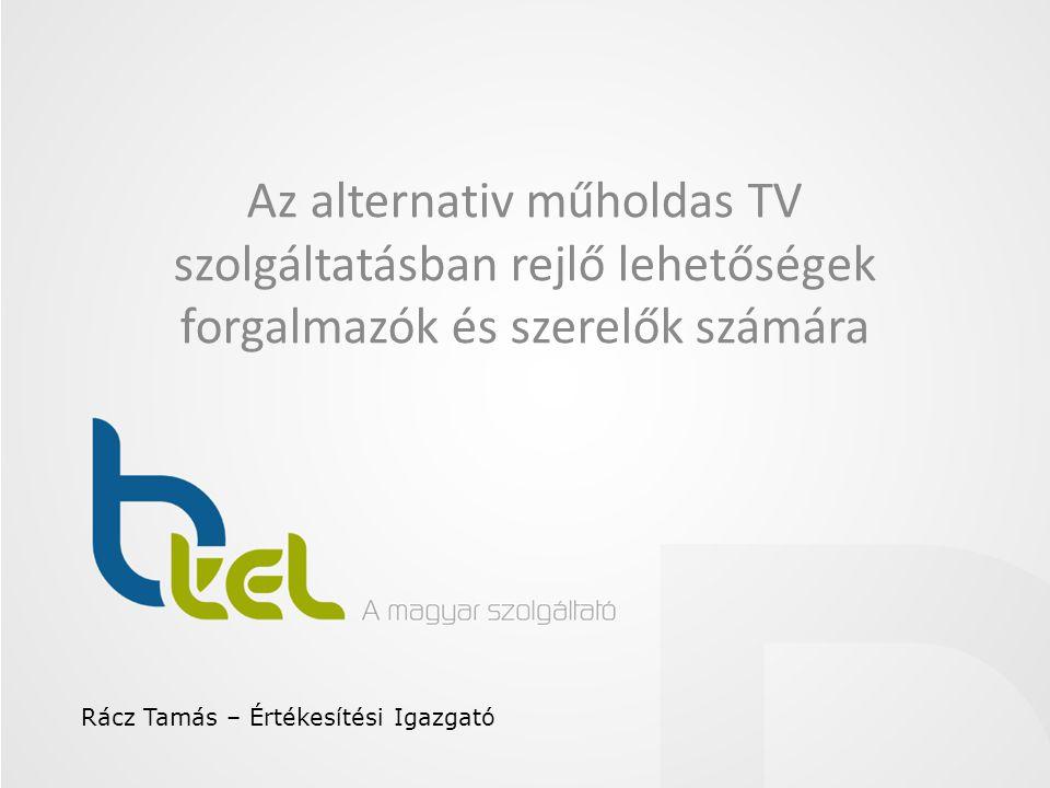 Az alternativ műholdas TV szolgáltatásban rejlő lehetőségek forgalmazók és szerelők számára Rácz Tamás – Értékesítési Igazgató