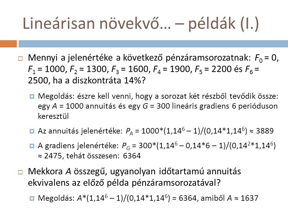 Lineárisan növekvő… – példák (I.)  Mennyi a jelenértéke a következő pénzáramsorozatnak: F 0 = 0, F 1 = 1000, F 2 = 1300, F 3 = 1600, F 4 = 1900, F 5
