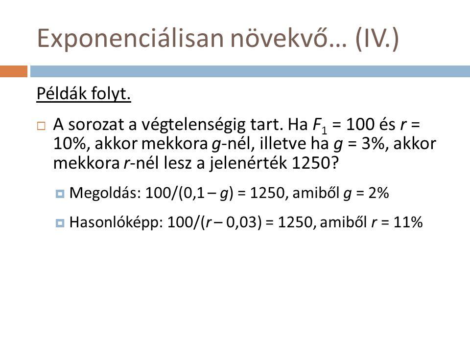 Exponenciálisan növekvő… (IV.) Példák folyt.  A sorozat a végtelenségig tart. Ha F 1 = 100 és r = 10%, akkor mekkora g-nél, illetve ha g = 3%, akkor