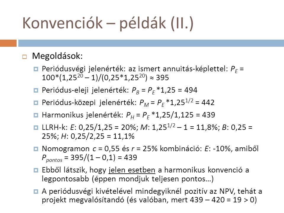 Konvenciók – példák (II.)  Megoldások:  Periódusvégi jelenérték: az ismert annuitás-képlettel: P E = 100*(1,25 20 – 1)/(0,25*1,25 20 ) ≈ 395  Perió