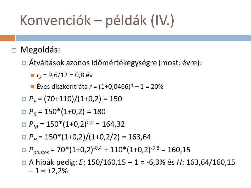 Konvenciók – példák (IV.)  Megoldás:  Átváltások azonos időmértékegységre (most: évre):  t 2 = 9,6/12 = 0,8 év  Éves diszkontráta r = (1+0,0466) 4