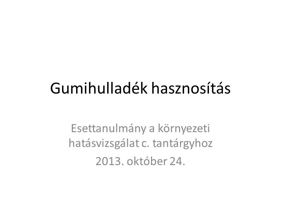 Gumihulladék hasznosítás Esettanulmány a környezeti hatásvizsgálat c. tantárgyhoz 2013. október 24.