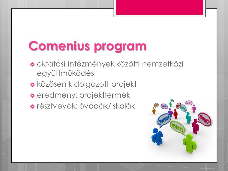 Comenius program  oktatási intézmények közötti nemzetközi együttműködés  közösen kidolgozott projekt  eredmény: projekttermék  résztvevők: óvodák/iskolák