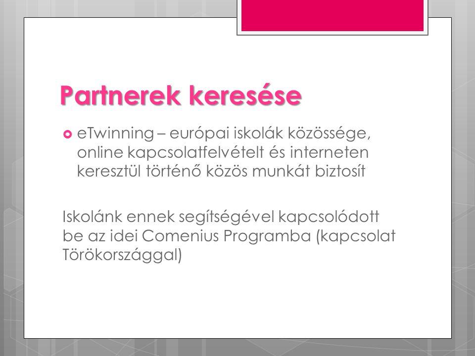 Partnerek keresése  eTwinning – európai iskolák közössége, online kapcsolatfelvételt és interneten keresztül történő közös munkát biztosít Iskolánk ennek segítségével kapcsolódott be az idei Comenius Programba (kapcsolat Törökországgal)
