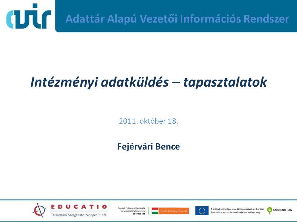 Adattár Alapú Vezetői Információs Rendszer Intézményi adatküldés – tapasztalatok 2011. október 18. Fejérvári Bence