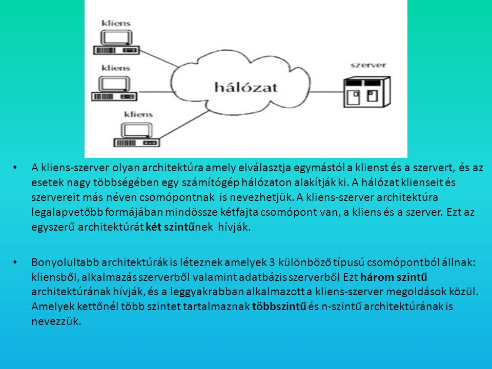 • A kliens-szerver olyan architektúra amely elválasztja egymástól a klienst és a szervert, és az esetek nagy többségében egy számítógép hálózaton alak