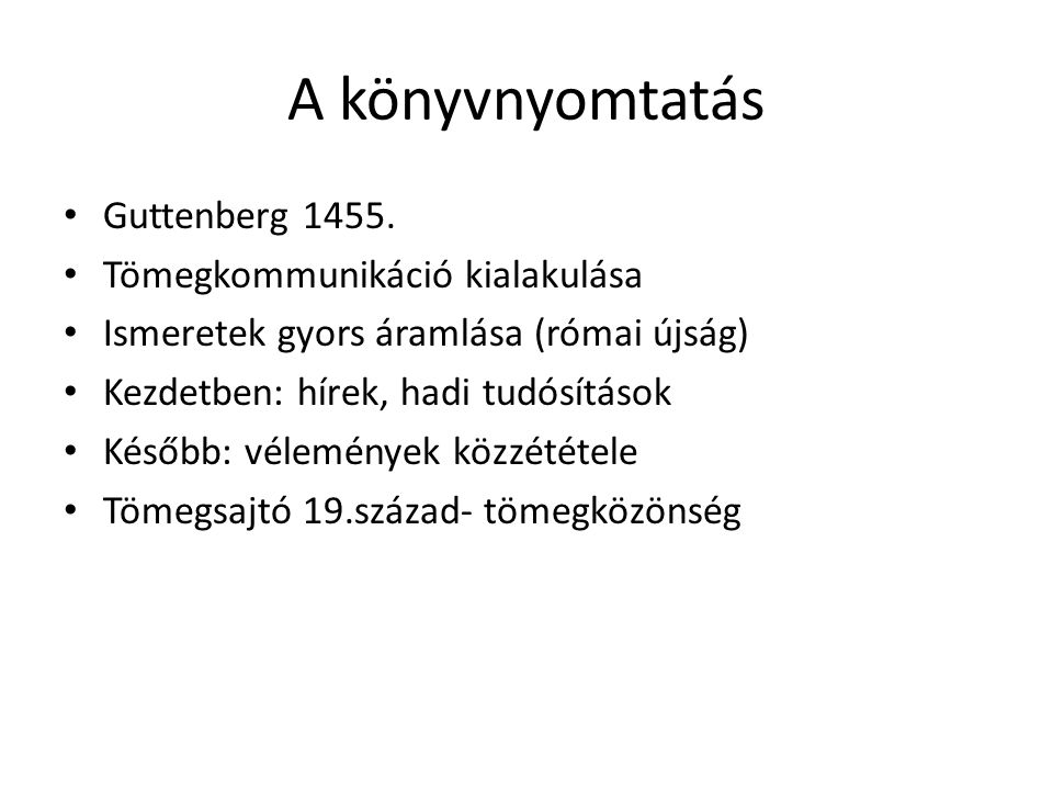 A könyvnyomtatás • Guttenberg 1455. • Tömegkommunikáció kialakulása • Ismeretek gyors áramlása (római újság) • Kezdetben: hírek, hadi tudósítások • Ké