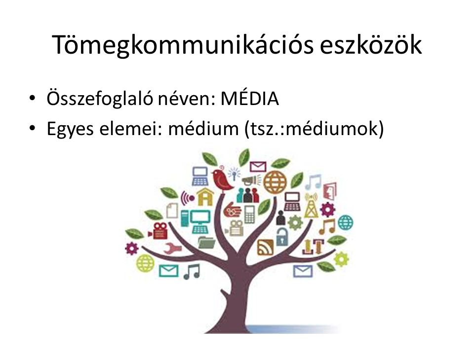 Tömegkommunikációs eszközök • Összefoglaló néven: MÉDIA • Egyes elemei: médium (tsz.:médiumok)