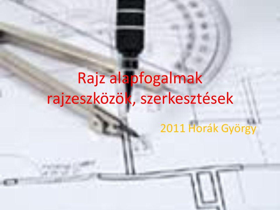 Rajz alapfogalmak rajzeszközök, szerkesztések 2011 Horák György