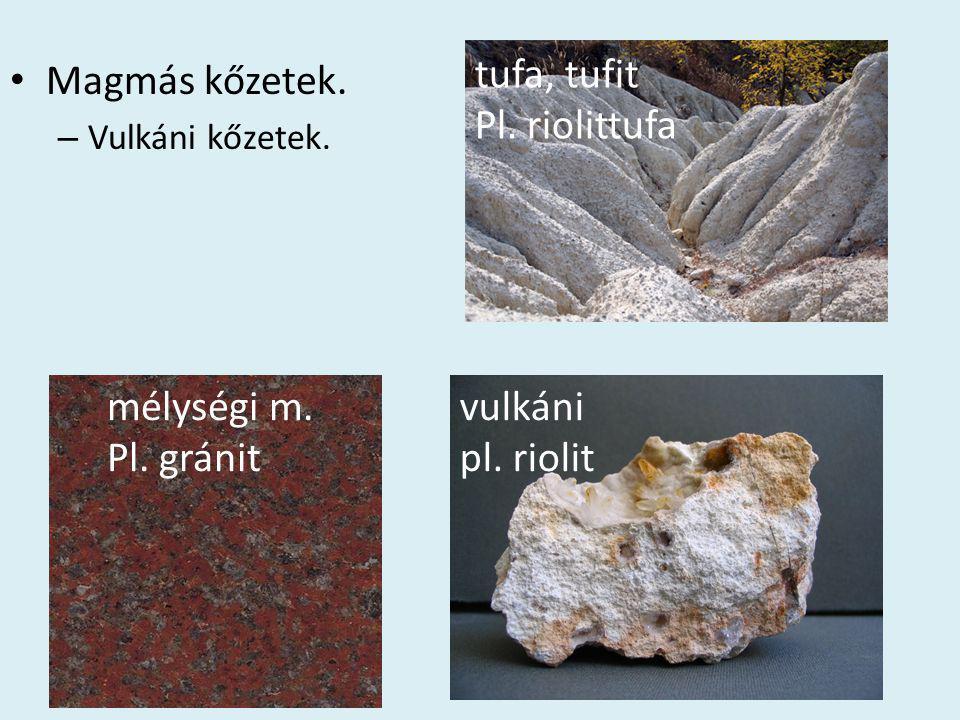 • Magmás kőzetek. – Vulkáni kőzetek. mélységi m. Pl. gránit vulkáni pl. riolit tufa, tufit Pl. riolittufa