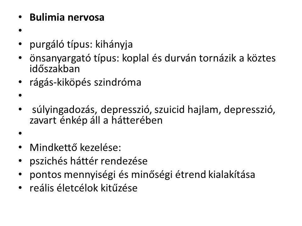 • Bulimia nervosa • • purgáló típus: kihányja • önsanyargató típus: koplal és durván tornázik a köztes időszakban • rágás-kiköpés szindróma • • súlyingadozás, depresszió, szuicid hajlam, depresszió, zavart énkép áll a hátterében • • Mindkettő kezelése: • pszichés háttér rendezése • pontos mennyiségi és minőségi étrend kialakítása • reális életcélok kitűzése
