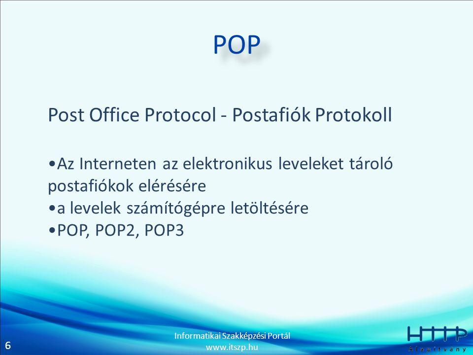 6 Informatikai Szakképzési Portál www.itszp.hu POP Post Office Protocol - Postafiók Protokoll •Az Interneten az elektronikus leveleket tároló postafiókok elérésére •a levelek számítógépre letöltésére •POP, POP2, POP3
